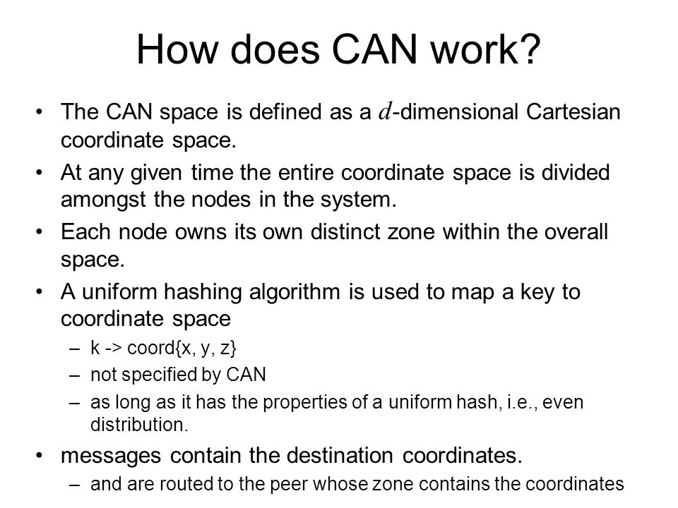 How does CAN work? The CAN space is defined as a d -dimensional Cartesian coordinate space. At any given time the entire coordinate space is divided a