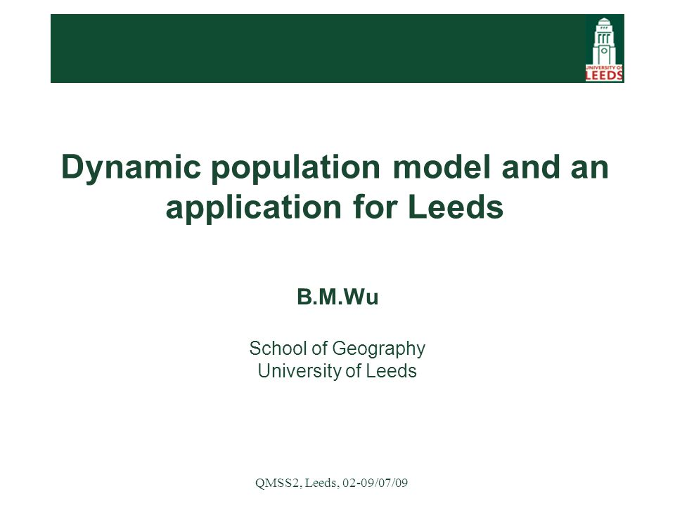 QMSS2, Leeds, 02-09/07/09 Dynamic population model and an application for Leeds B.M.Wu School of Geography University of Leeds