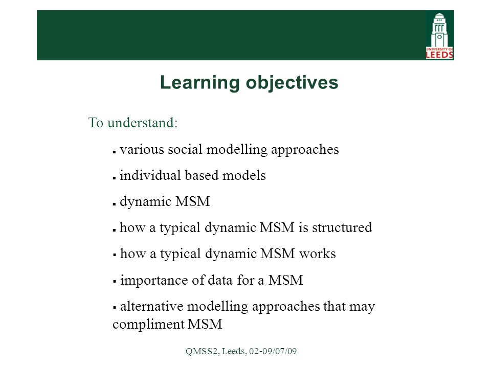QMSS2, Leeds, 02-09/07/09 To understand: various social modelling approaches individual based models dynamic MSM how a typical dynamic MSM is structured  how a typical dynamic MSM works  importance of data for a MSM  alternative modelling approaches that may compliment MSM Learning objectives
