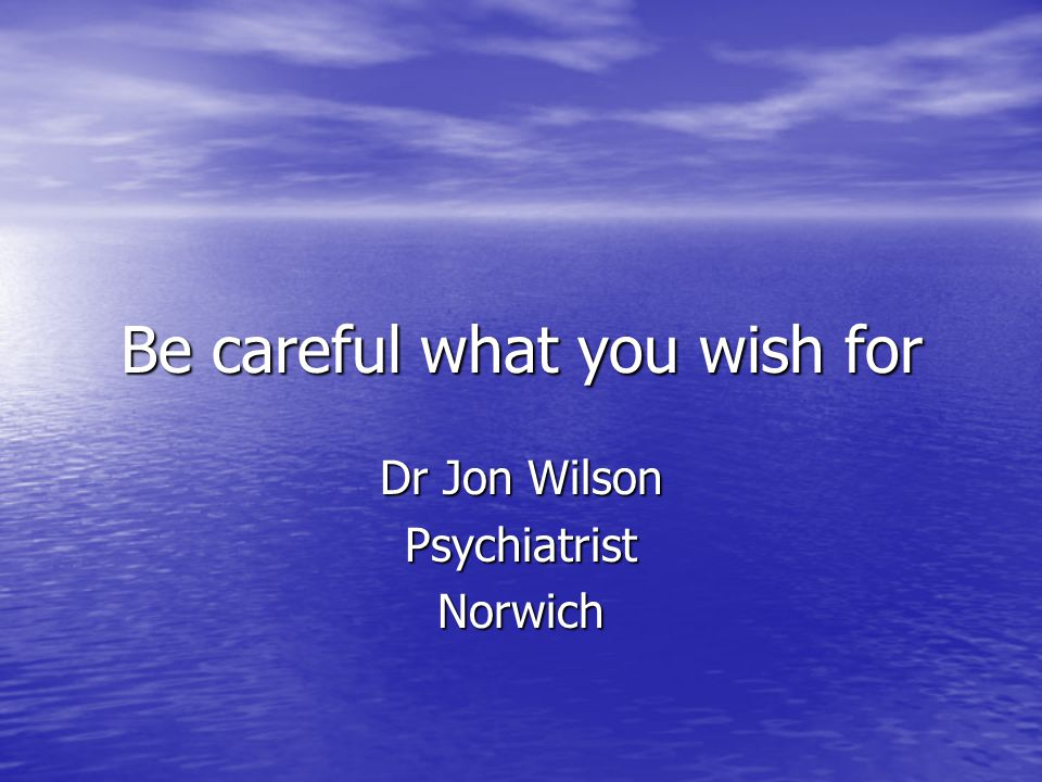 Be careful what you wish for Dr Jon Wilson PsychiatristNorwich