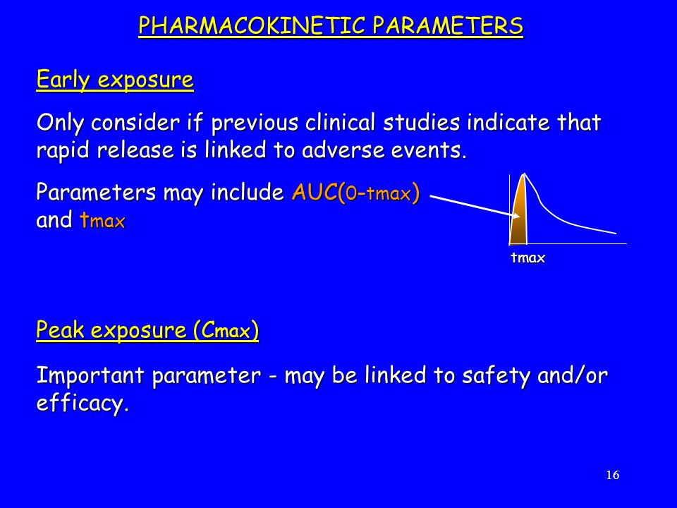 16 Peak exposure (C max ) Important parameter - may be linked to safety and/or efficacy.