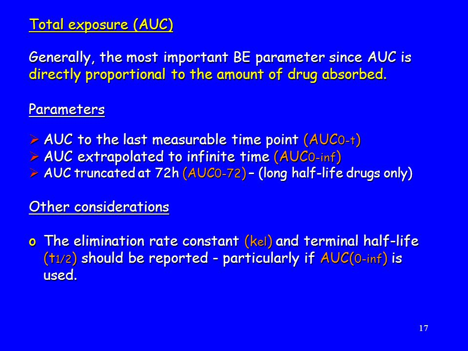 17 Parameters  AUC to the last measurable time point (AUC 0-t )  AUC extrapolated to infinite time (AUC 0-inf )  AUC truncated at 72h (AUC 0-72 ) – (long half-life drugs only) Other considerations oThe elimination rate constant (k el ) and terminal half-life (t 1/2 ) should be reported - particularly if AUC( 0-inf ) is used.