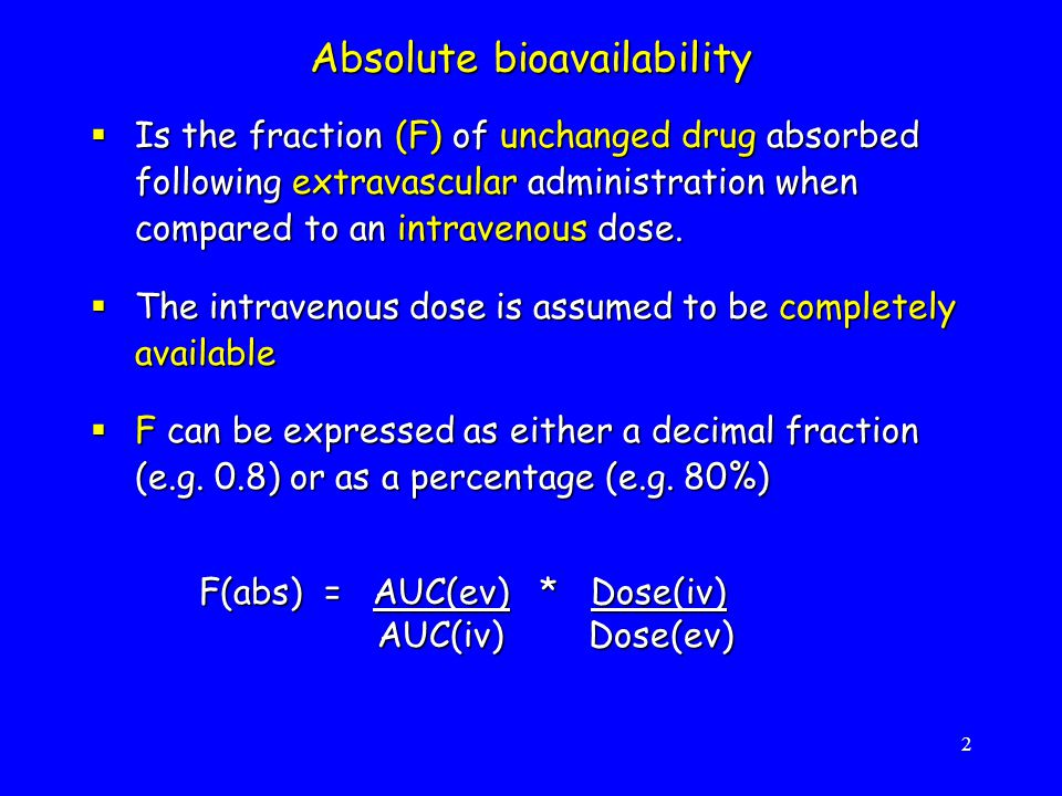 2 Absolute bioavailability  Is the fraction (F) of unchanged drug absorbed following extravascular administration when compared to an intravenous dose.