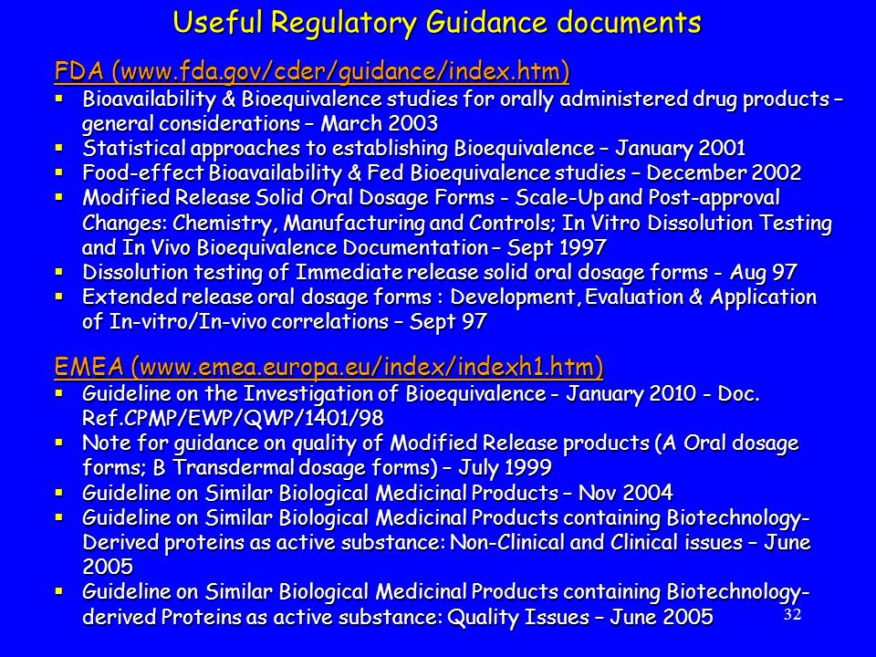 32 FDA (www.fda.gov/cder/guidance/index.htm)  Bioavailability & Bioequivalence studies for orally administered drug products – general considerations – March 2003  Statistical approaches to establishing Bioequivalence – January 2001  Food-effect Bioavailability & Fed Bioequivalence studies – December 2002  Modified Release Solid Oral Dosage Forms - Scale-Up and Post-approval Changes: Chemistry, Manufacturing and Controls; In Vitro Dissolution Testing and In Vivo Bioequivalence Documentation – Sept 1997  Dissolution testing of Immediate release solid oral dosage forms - Aug 97  Extended release oral dosage forms : Development, Evaluation & Application of In-vitro/In-vivo correlations – Sept 97 EMEA (www.emea.europa.eu/index/indexh1.htm)  Guideline on the Investigation of Bioequivalence - January 2010 - Doc.