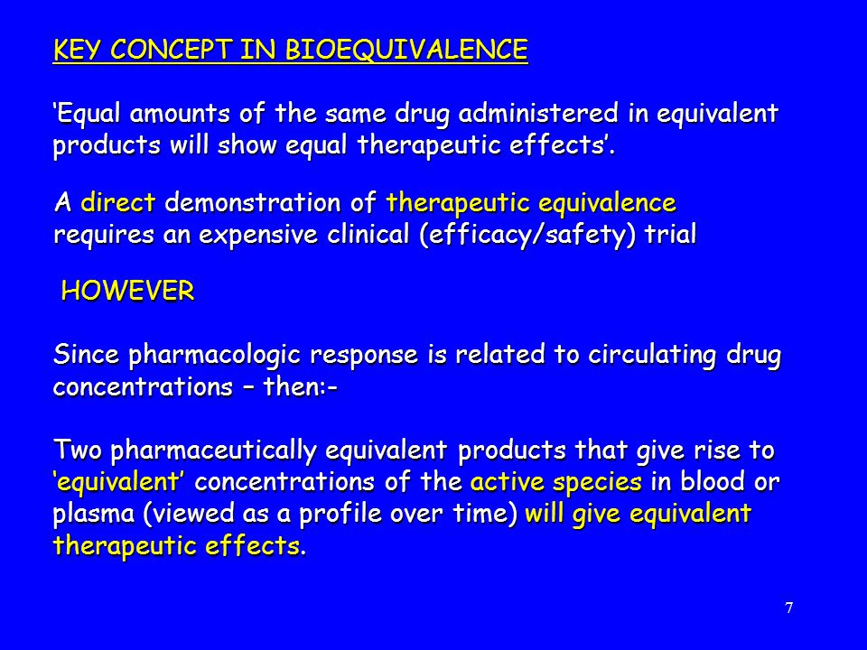 7 HOWEVER Since pharmacologic response is related to circulating drug concentrations – then:- Two pharmaceutically equivalent products that give rise to 'equivalent' concentrations of the active species in blood or plasma (viewed as a profile over time) will give equivalent therapeutic effects.