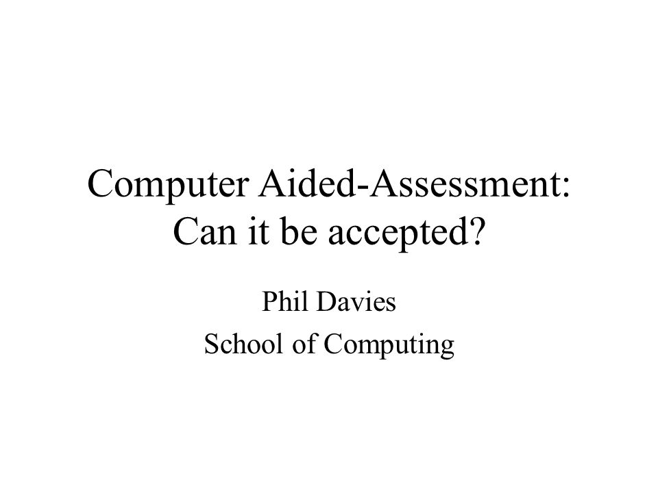 Computer Aided-Assessment: Can it be accepted Phil Davies School of Computing