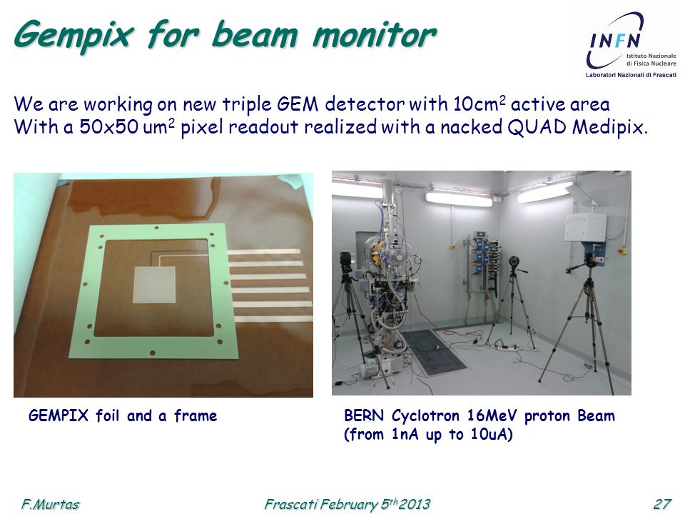 F.Murtas27 Frascati February 5 th 2013 Gempix for beam monitor BERN Cyclotron 16MeV proton Beam (from 1nA up to 10uA) GEMPIX foil and a frame We are working on new triple GEM detector with 10cm 2 active area With a 50x50 um 2 pixel readout realized with a nacked QUAD Medipix.