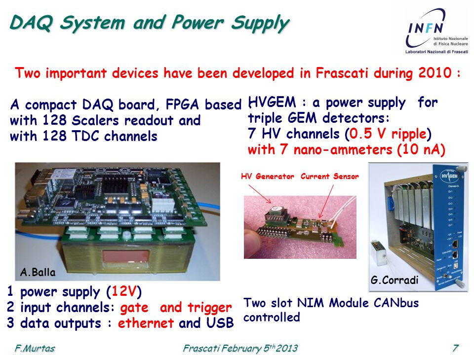 F.Murtas7 Frascati February 5 th 2013 DAQ System and Power Supply Two important devices have been developed in Frascati during 2010 : A compact DAQ bo