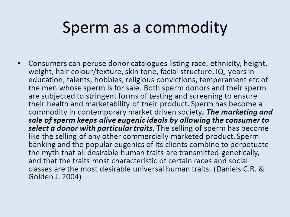 Sperm as a commodity Consumers can peruse donor catalogues listing race, ethnicity, height, weight, hair colour/texture, skin tone, facial structure,