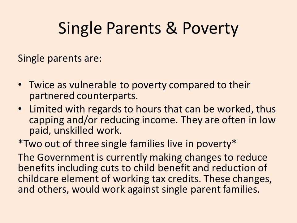 Single Parents & Poverty Single parents are: Twice as vulnerable to poverty compared to their partnered counterparts. Limited with regards to hours th