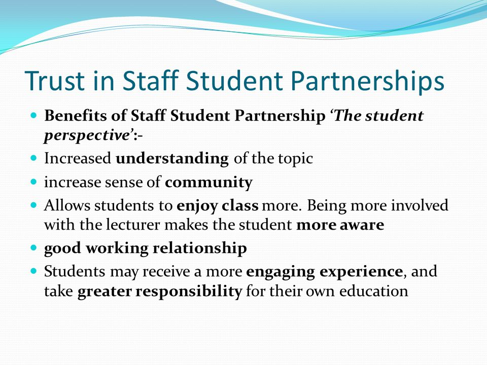 Trust in Staff Student Partnerships Benefits of Staff Student Partnership 'The student perspective':- Increased understanding of the topic increase sense of community Allows students to enjoy class more.