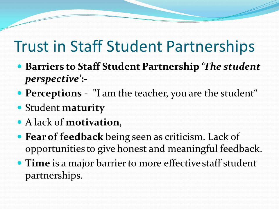 Trust in Staff Student Partnerships Barriers to Staff Student Partnership 'The student perspective':- Perceptions - I am the teacher, you are the student Student maturity A lack of motivation, Fear of feedback being seen as criticism.
