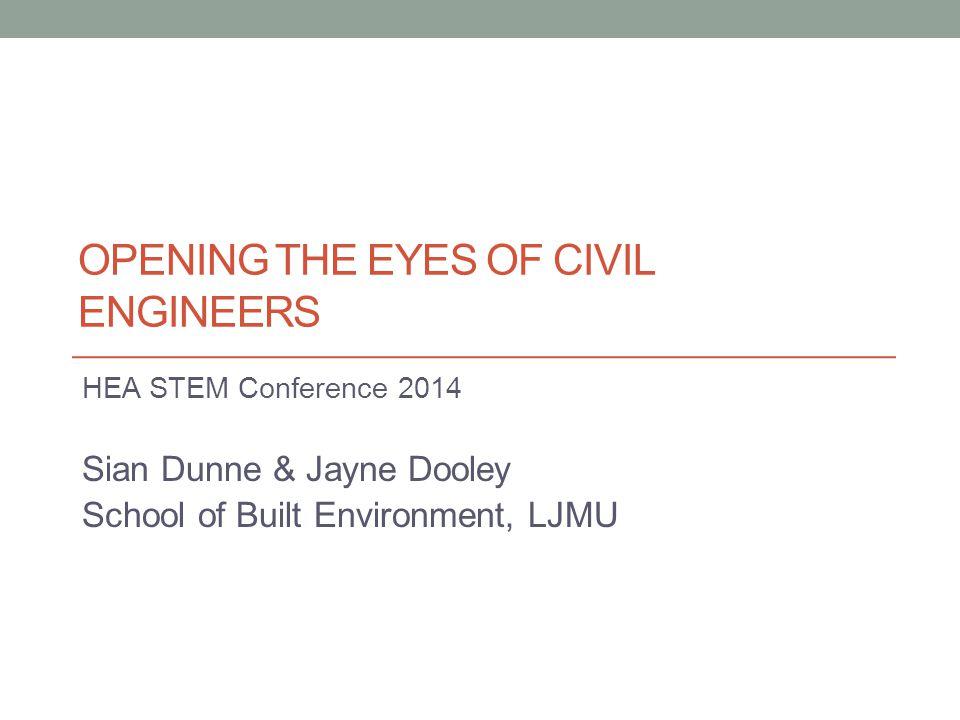 OPENING THE EYES OF CIVIL ENGINEERS HEA STEM Conference 2014 Sian Dunne & Jayne Dooley School of Built Environment, LJMU