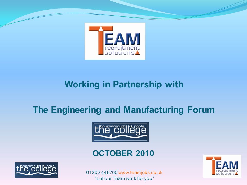 Working in Partnership with The Engineering and Manufacturing Forum OCTOBER 2010 01202 445700 www.teamjobs.co.uk Let our Team work for you
