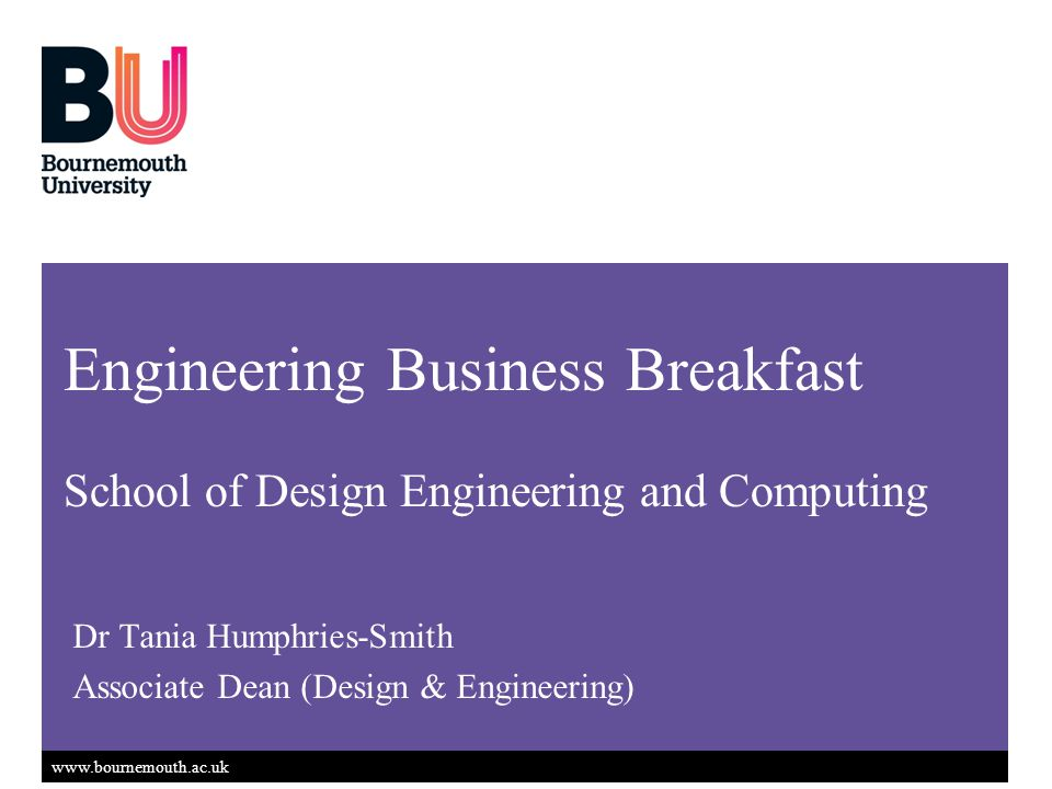www.bournemouth.ac.uk Dr Tania Humphries-Smith Associate Dean (Design & Engineering) Engineering Business Breakfast School of Design Engineering and Computing