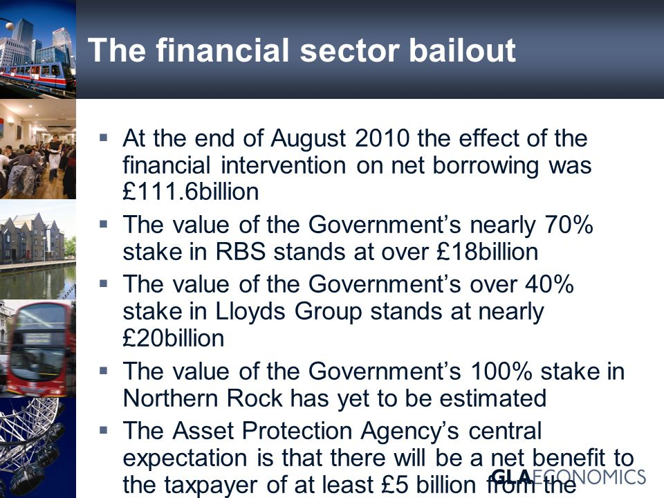 The financial sector bailout  At the end of August 2010 the effect of the financial intervention on net borrowing was £111.6billion  The value of the Government's nearly 70% stake in RBS stands at over £18billion  The value of the Government's over 40% stake in Lloyds Group stands at nearly £20billion  The value of the Government's 100% stake in Northern Rock has yet to be estimated  The Asset Protection Agency's central expectation is that there will be a net benefit to the taxpayer of at least £5 billion from the Asset Protection Scheme