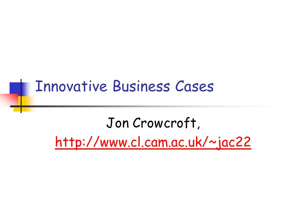 Innovative Business Cases Jon Crowcroft, http://www.cl.cam.ac.uk/~jac22