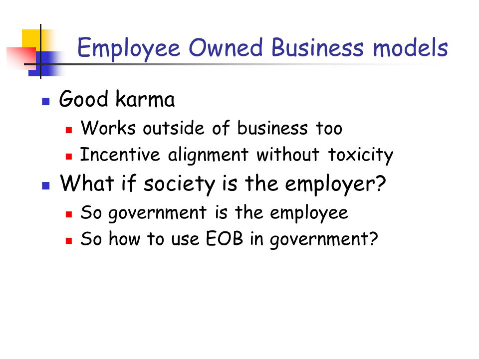 Employee Owned Business models Good karma Works outside of business too Incentive alignment without toxicity What if society is the employer.
