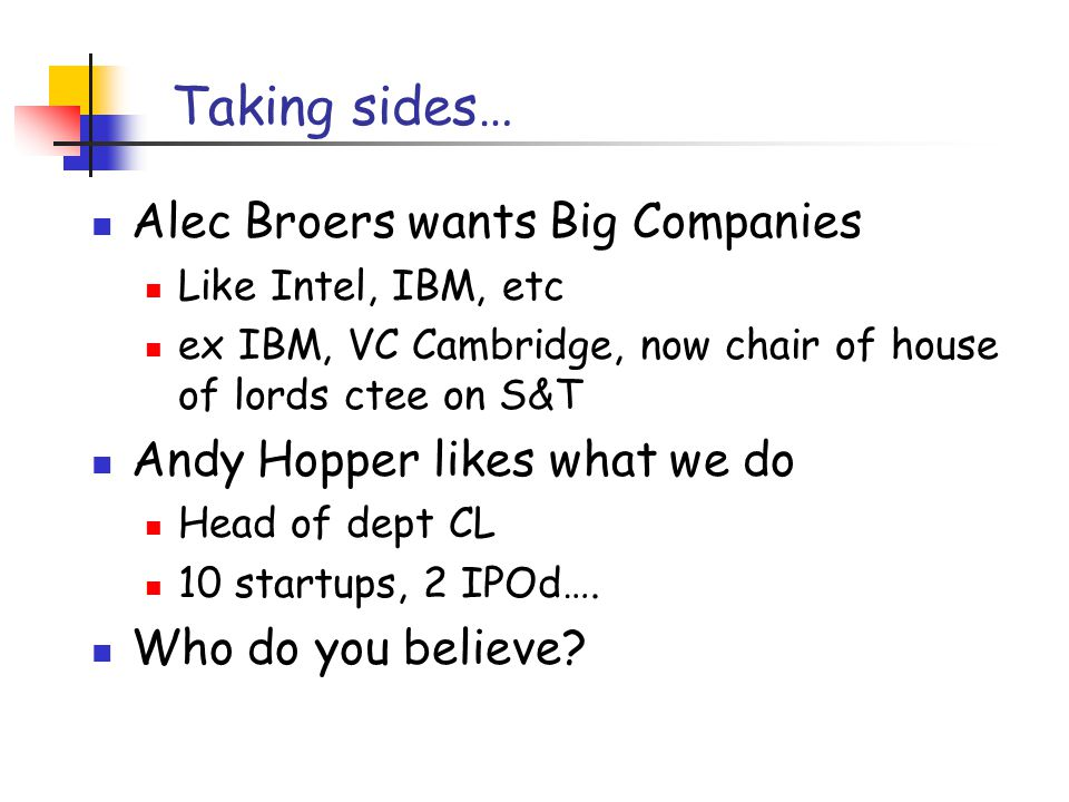 Taking sides… Alec Broers wants Big Companies Like Intel, IBM, etc ex IBM, VC Cambridge, now chair of house of lords ctee on S&T Andy Hopper likes what we do Head of dept CL 10 startups, 2 IPOd….