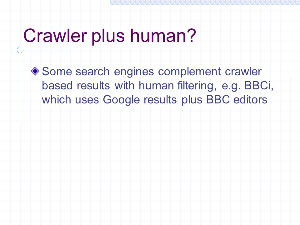 Crawler plus human. Some search engines complement crawler based results with human filtering, e.g.