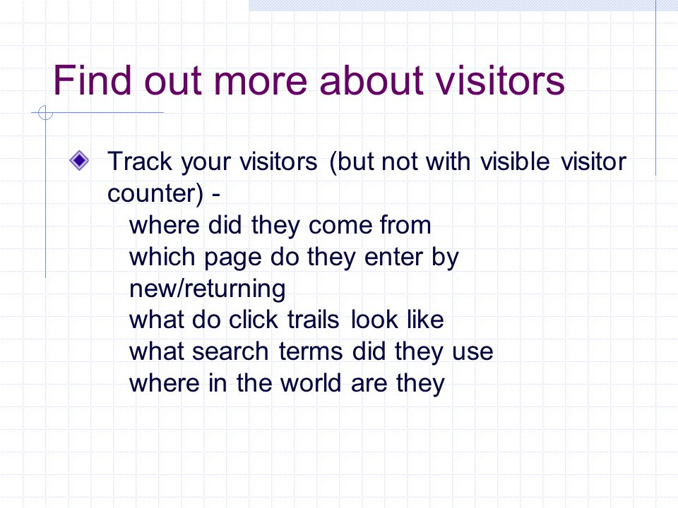 Find out more about visitors Track your visitors (but not with visible visitor counter) - where did they come from which page do they enter by new/returning what do click trails look like what search terms did they use where in the world are they