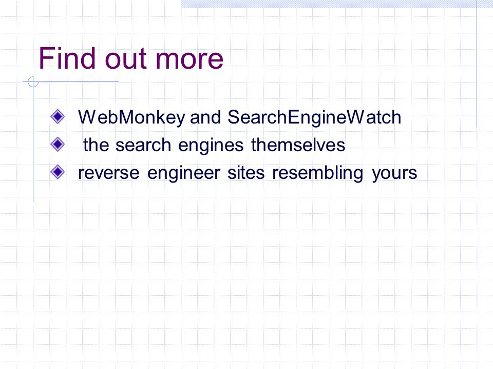Find out more WebMonkey and SearchEngineWatch the search engines themselves reverse engineer sites resembling yours