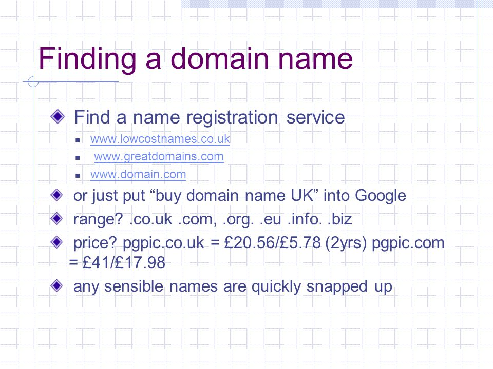Finding a domain name Find a name registration service www.lowcostnames.co.uk www.greatdomains.com www.domain.com or just put buy domain name UK into Google range?.co.uk.com,.org..eu.info..biz price.