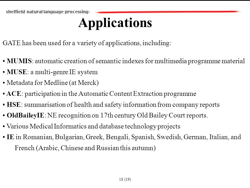 Applications GATE has been used for a variety of applications, including: MUMIS: automatic creation of semantic indexes for multimedia programme material MUSE: a multi-genre IE system Metadata for Medline (at Merck) ACE: participation in the Automatic Content Extraction programme HSE: summarisation of health and safety information from company reports OldBaileyIE: NE recognition on 17th century Old Bailey Court reports.