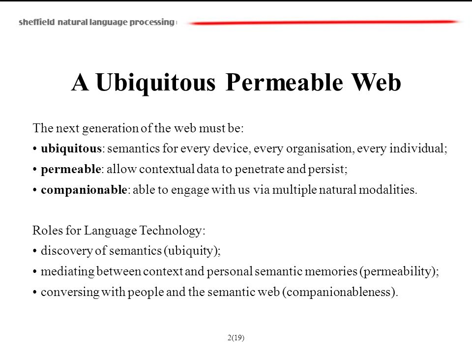 A Ubiquitous Permeable Web The next generation of the web must be: ubiquitous: semantics for every device, every organisation, every individual; permeable: allow contextual data to penetrate and persist; companionable: able to engage with us via multiple natural modalities.