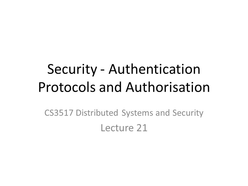 Security - Authentication Protocols and Authorisation CS3517 Distributed Systems and Security Lecture 21