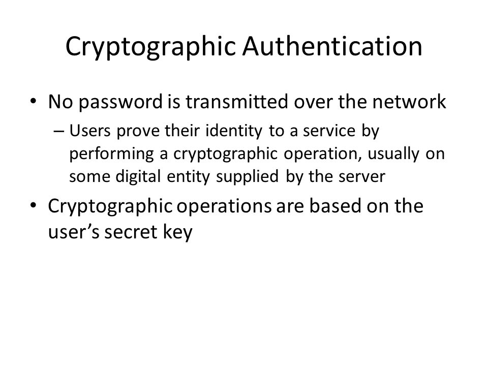 Cryptographic Authentication No password is transmitted over the network – Users prove their identity to a service by performing a cryptographic opera