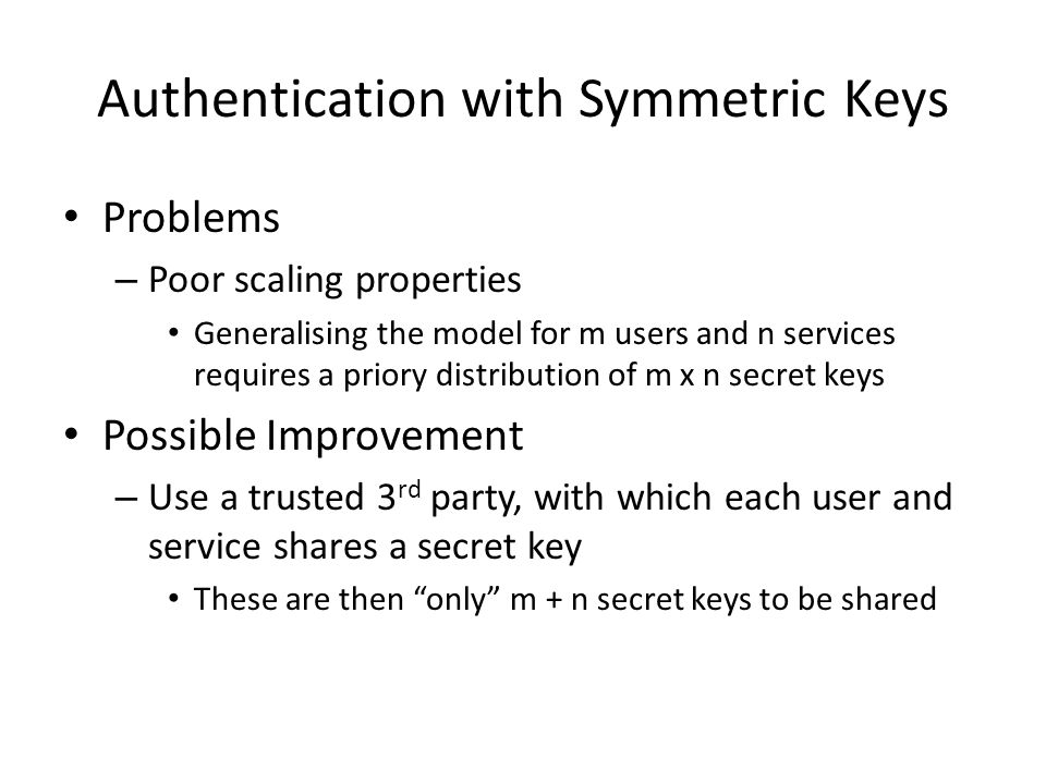 Authentication with Symmetric Keys Problems – Poor scaling properties Generalising the model for m users and n services requires a priory distribution of m x n secret keys Possible Improvement – Use a trusted 3 rd party, with which each user and service shares a secret key These are then only m + n secret keys to be shared