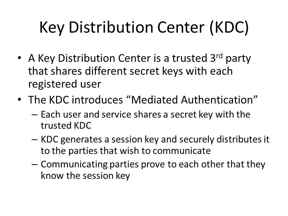 Key Distribution Center (KDC) A Key Distribution Center is a trusted 3 rd party that shares different secret keys with each registered user The KDC introduces Mediated Authentication – Each user and service shares a secret key with the trusted KDC – KDC generates a session key and securely distributes it to the parties that wish to communicate – Communicating parties prove to each other that they know the session key