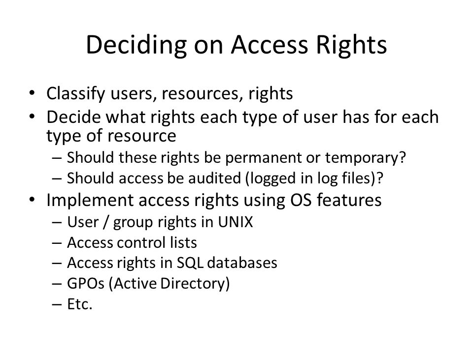 Deciding on Access Rights Classify users, resources, rights Decide what rights each type of user has for each type of resource – Should these rights be permanent or temporary.