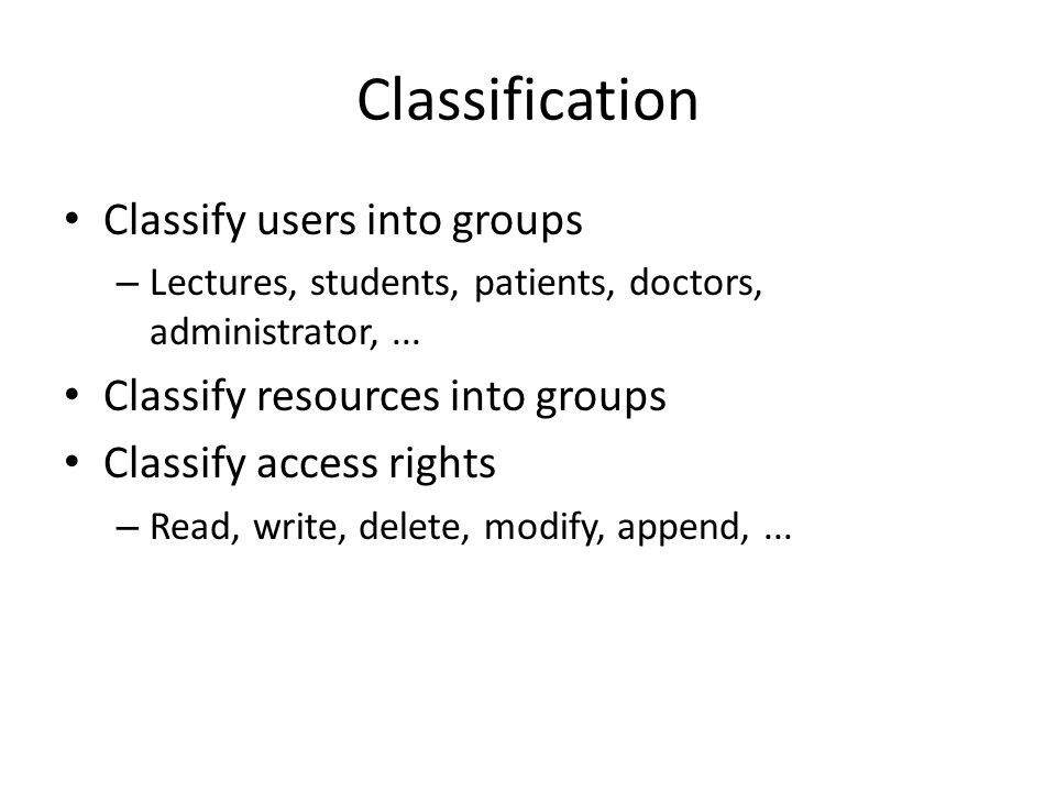 Classification Classify users into groups – Lectures, students, patients, doctors, administrator,... Classify resources into groups Classify access ri