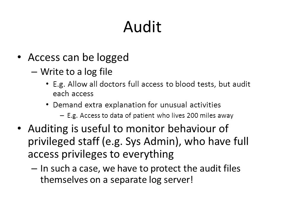Audit Access can be logged – Write to a log file E.g. Allow all doctors full access to blood tests, but audit each access Demand extra explanation for