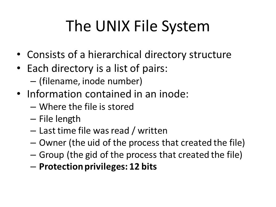The UNIX File System Consists of a hierarchical directory structure Each directory is a list of pairs: – (filename, inode number) Information contained in an inode: – Where the file is stored – File length – Last time file was read / written – Owner (the uid of the process that created the file) – Group (the gid of the process that created the file) – Protection privileges: 12 bits