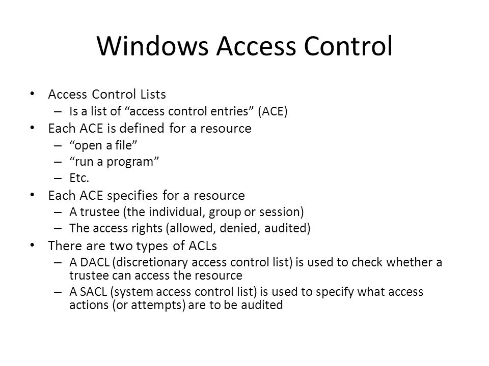 """Windows Access Control Access Control Lists – Is a list of """"access control entries"""" (ACE) Each ACE is defined for a resource – """"open a file"""" – """"run a"""