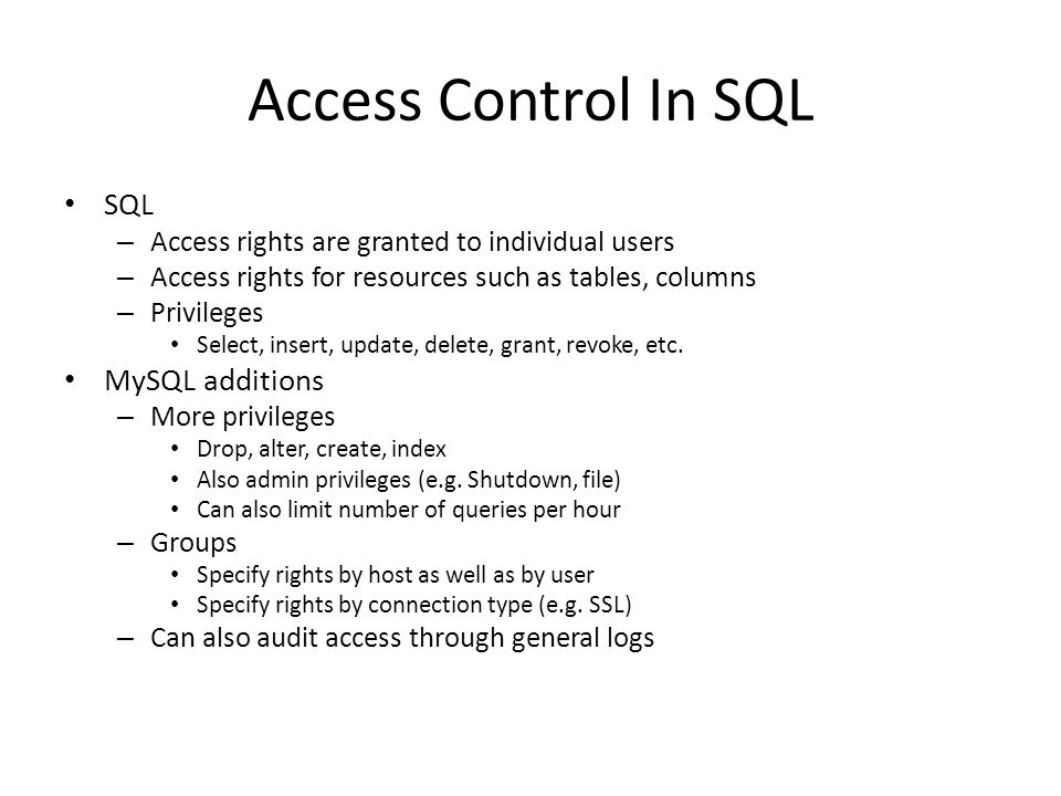 Access Control In SQL SQL – Access rights are granted to individual users – Access rights for resources such as tables, columns – Privileges Select, insert, update, delete, grant, revoke, etc.