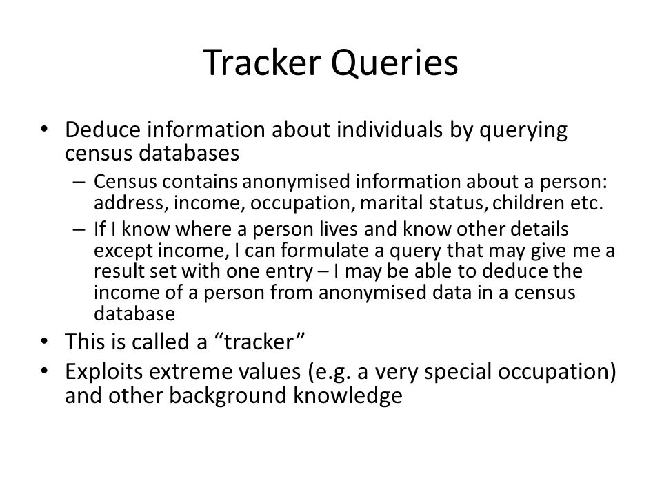 Tracker Queries Deduce information about individuals by querying census databases – Census contains anonymised information about a person: address, in