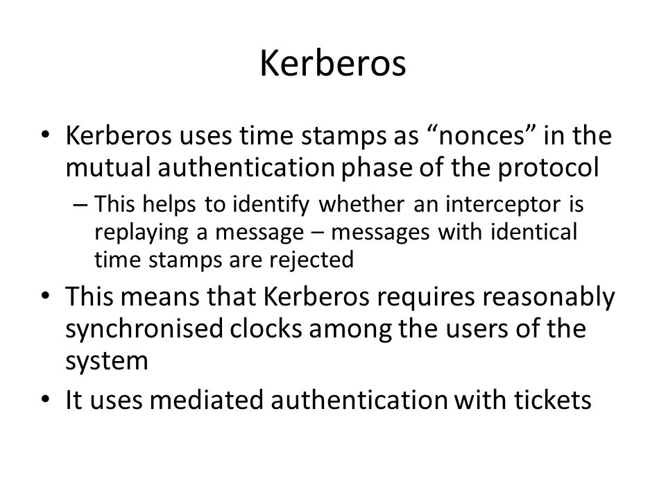 Kerberos Kerberos uses time stamps as nonces in the mutual authentication phase of the protocol – This helps to identify whether an interceptor is replaying a message – messages with identical time stamps are rejected This means that Kerberos requires reasonably synchronised clocks among the users of the system It uses mediated authentication with tickets