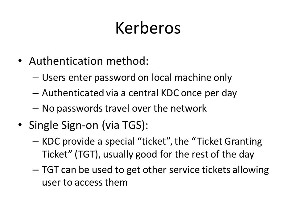 Kerberos Authentication method: – Users enter password on local machine only – Authenticated via a central KDC once per day – No passwords travel over the network Single Sign-on (via TGS): – KDC provide a special ticket , the Ticket Granting Ticket (TGT), usually good for the rest of the day – TGT can be used to get other service tickets allowing user to access them