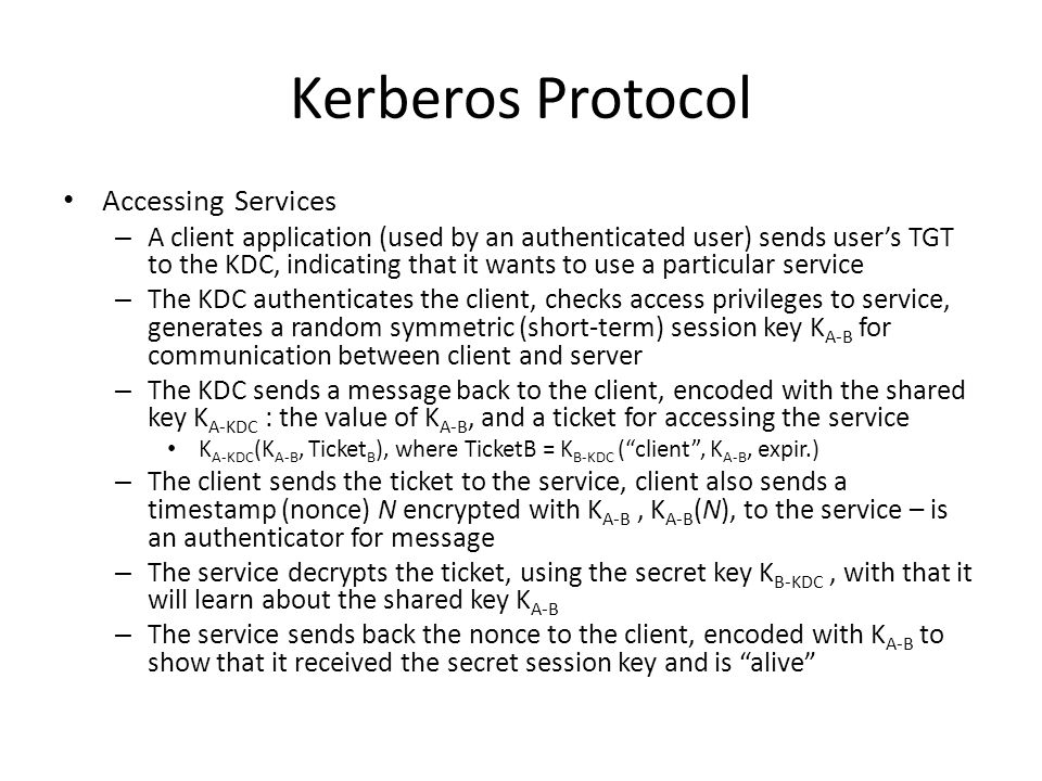 Kerberos Protocol Accessing Services – A client application (used by an authenticated user) sends user's TGT to the KDC, indicating that it wants to use a particular service – The KDC authenticates the client, checks access privileges to service, generates a random symmetric (short-term) session key K A-B for communication between client and server – The KDC sends a message back to the client, encoded with the shared key K A-KDC : the value of K A-B, and a ticket for accessing the service K A-KDC (K A-B, Ticket B ), where TicketB = K B-KDC ( client , K A-B, expir.) – The client sends the ticket to the service, client also sends a timestamp (nonce) N encrypted with K A-B, K A-B (N), to the service – is an authenticator for message – The service decrypts the ticket, using the secret key K B-KDC, with that it will learn about the shared key K A-B – The service sends back the nonce to the client, encoded with K A-B to show that it received the secret session key and is alive