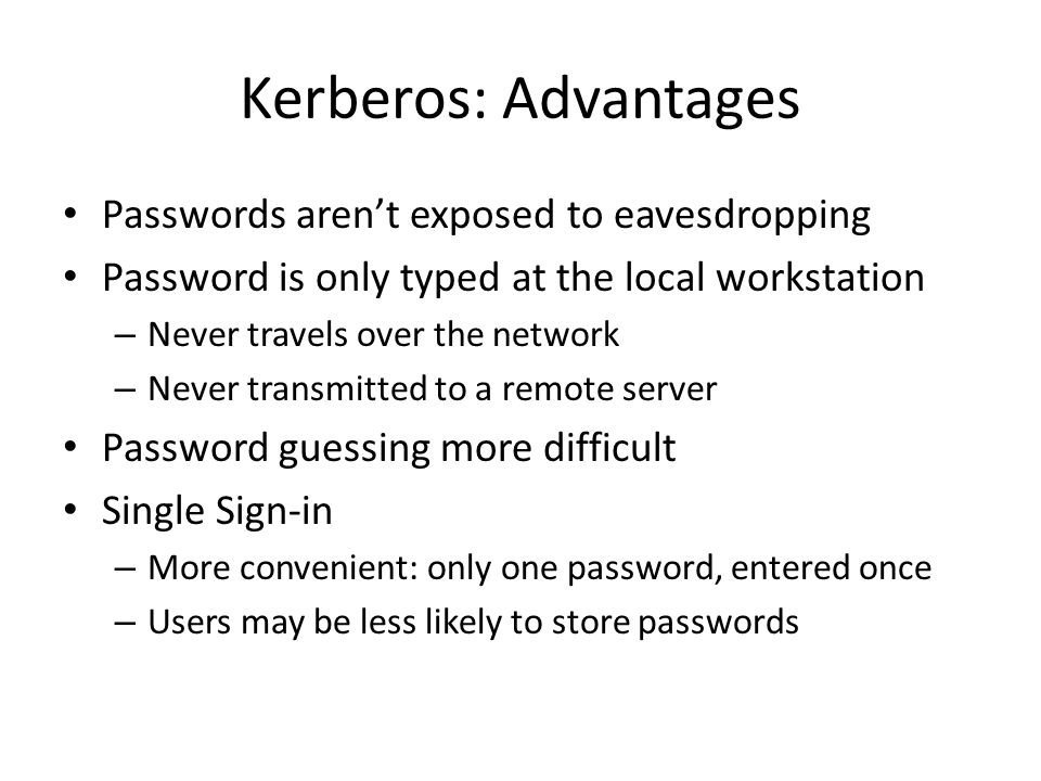Kerberos: Advantages Passwords aren't exposed to eavesdropping Password is only typed at the local workstation – Never travels over the network – Neve