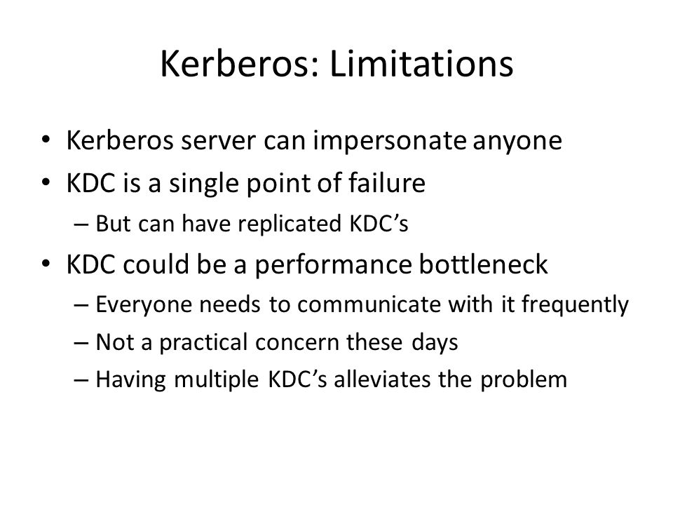 Kerberos: Limitations Kerberos server can impersonate anyone KDC is a single point of failure – But can have replicated KDC's KDC could be a performance bottleneck – Everyone needs to communicate with it frequently – Not a practical concern these days – Having multiple KDC's alleviates the problem