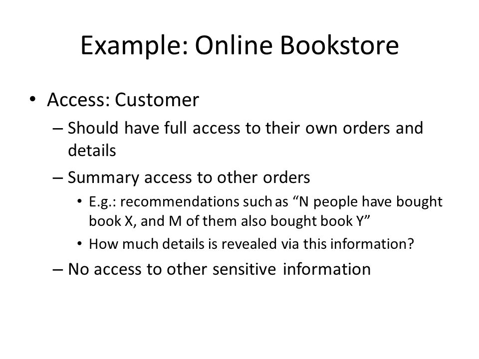 Example: Online Bookstore Access: Customer – Should have full access to their own orders and details – Summary access to other orders E.g.: recommenda