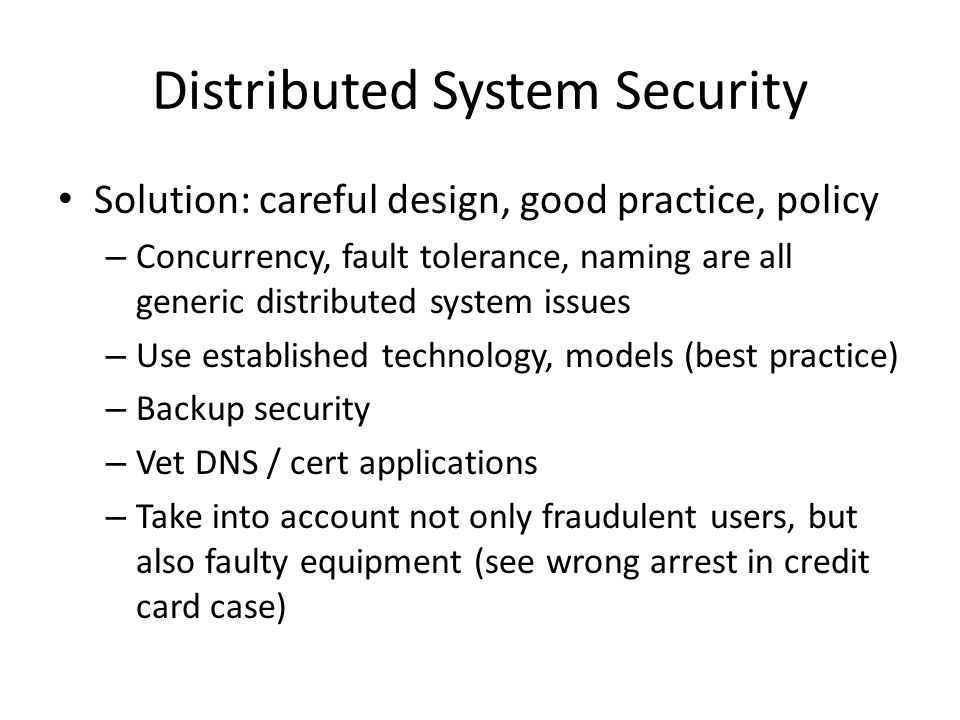 Distributed System Security Solution: careful design, good practice, policy – Concurrency, fault tolerance, naming are all generic distributed system