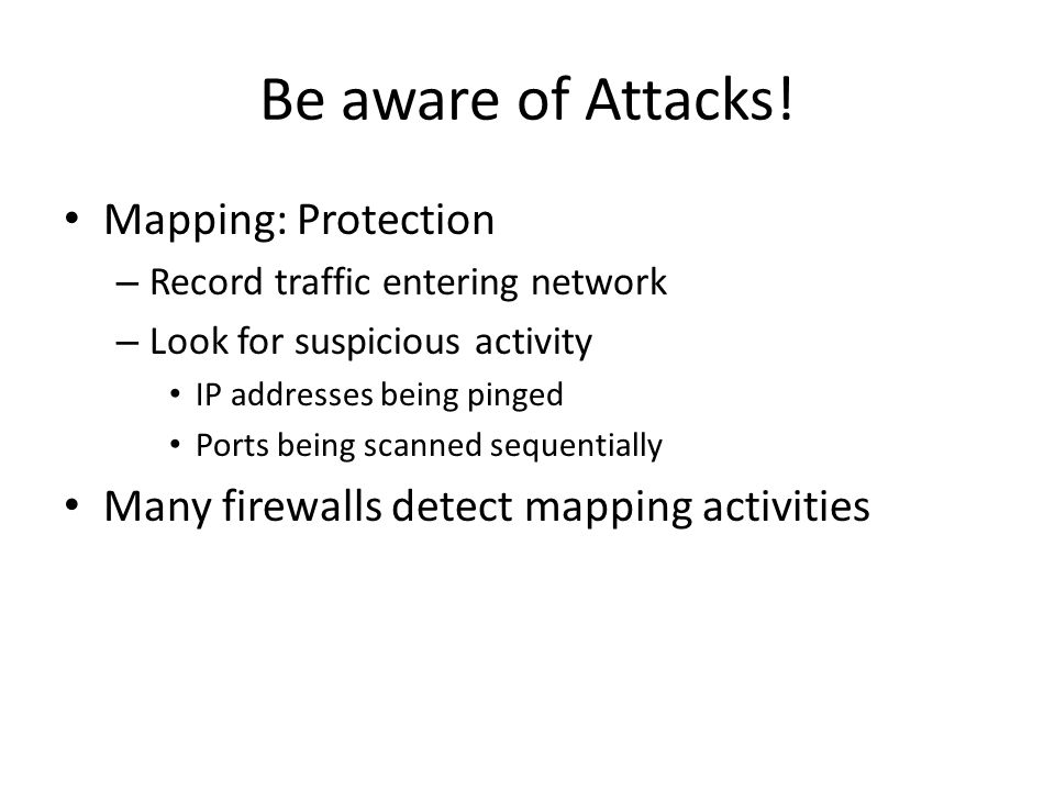Be aware of Attacks! Mapping: Protection – Record traffic entering network – Look for suspicious activity IP addresses being pinged Ports being scanne