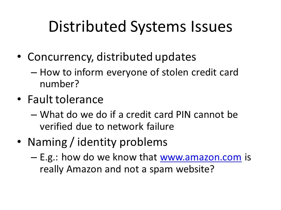 Distributed Systems Issues Concurrency, distributed updates – How to inform everyone of stolen credit card number? Fault tolerance – What do we do if