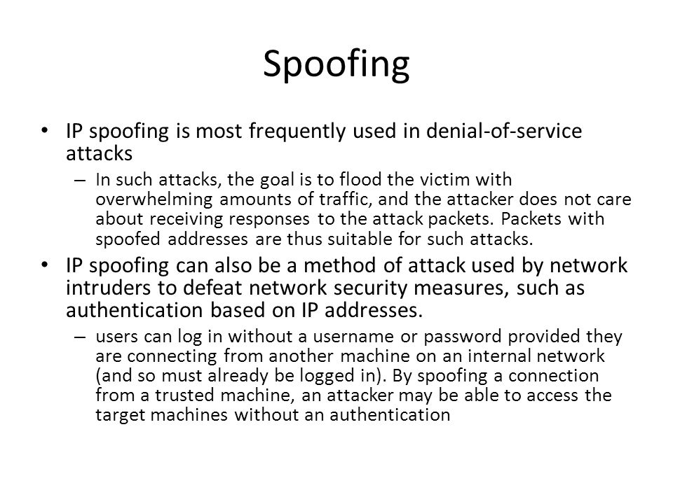 Spoofing IP spoofing is most frequently used in denial-of-service attacks – In such attacks, the goal is to flood the victim with overwhelming amounts